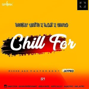 Deejay White x D.O.Z. x Chyko – Chill For (music).